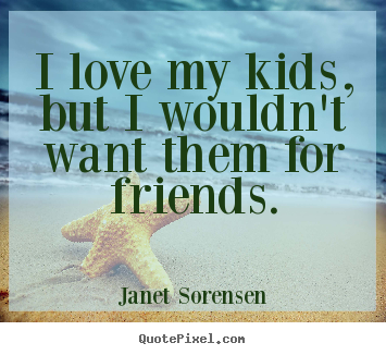 I love my kids, but i wouldn't want them for friends. Janet Sorensen good friendship quotes