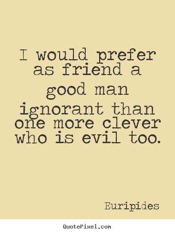 I would prefer as friend a good man ignorant than one more clever.. Euripides  friendship quotes