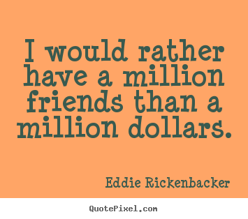 Quote about friendship - I would rather have a million friends than a million dollars.
