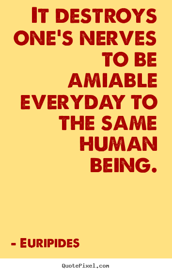 Euripides picture quotes - It destroys one's nerves to be amiable everyday to the same human.. - Friendship quotes