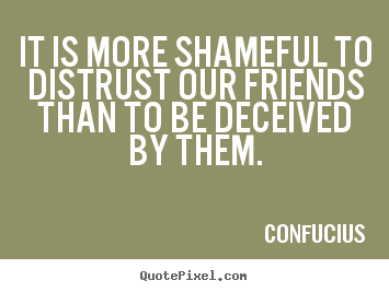 Quotes about friendship - It is more shameful to distrust our friends..