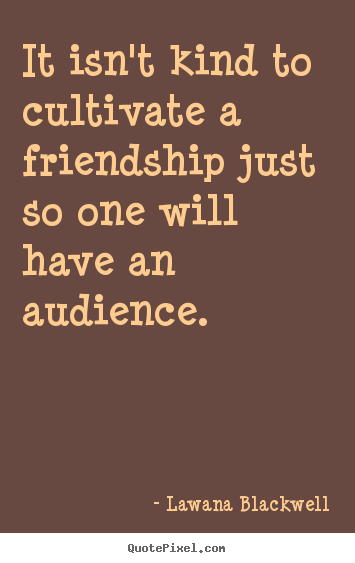 Quote about friendship - It isn't kind to cultivate a friendship just so one will have an audience.