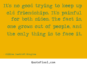 William Somerset Maugham picture quotes - It's no good trying to keep up old friendships. it's painful.. - Friendship quotes