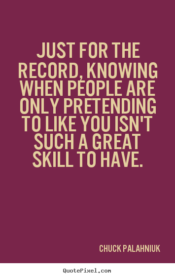 Just for the record, knowing when people are only.. Chuck Palahniuk good friendship quote