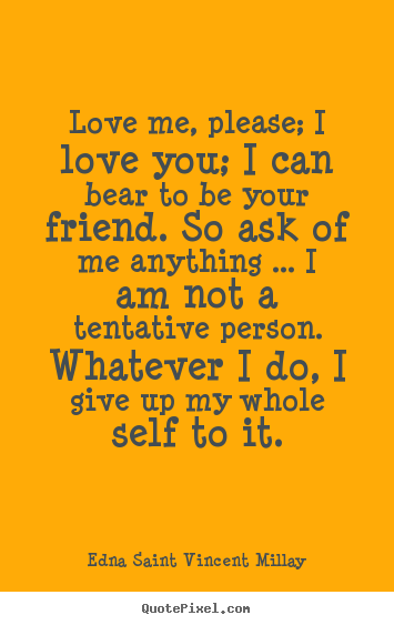 Love me, please; i love you; i can bear to be your.. Edna Saint Vincent Millay great friendship quote