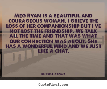 Russell Crowe picture quotes - Meg ryan is a beautiful and courageous woman. i grieve.. - Friendship quotes