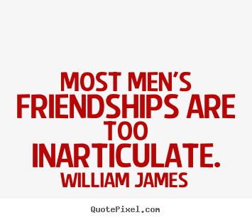 Create graphic picture quotes about friendship - Most men's friendships are too inarticulate.