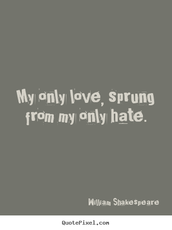 Friendship quote - My only love, sprung from my only hate.