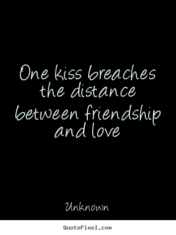 One kiss breaches the distance between friendship and love Unknown good friendship quotes