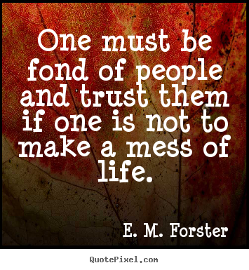 One must be fond of people and trust them if one is.. E. M. Forster greatest friendship quotes