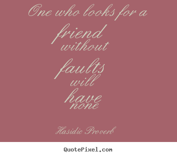 Quotes about friendship - One who looks for a friend without faults will have none