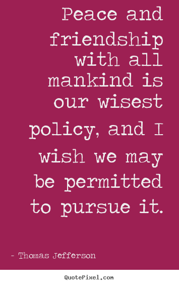 Friendship quotes - Peace and friendship with all mankind is our wisest policy,..