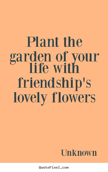 Quotes about friendship - Plant the garden of your life with friendship's lovely flowers