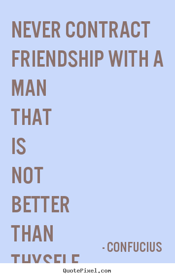 Confucius picture quote - Never contract friendship with a man that is not better than.. - Friendship quote