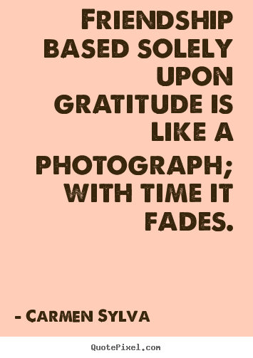 Friendship based solely upon gratitude is like a photograph;.. Carmen Sylva famous friendship quotes