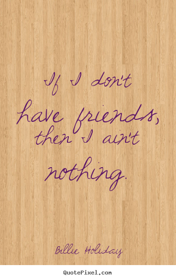 Customize picture quotes about friendship - If i don't have friends, then i ain't nothing.