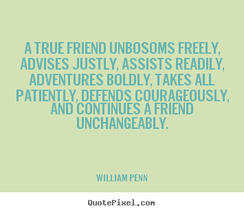 William Penn poster quote - A true friend unbosoms freely, advises justly, assists readily,.. - Friendship quotes