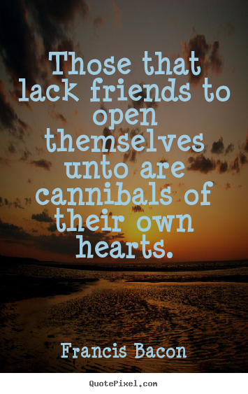 Friendship quotes - Those that lack friends to open themselves unto are..