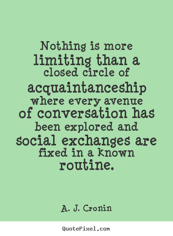 Quote about friendship - Nothing is more limiting than a closed circle of acquaintanceship..
