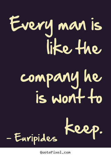Euripides picture quotes - Every man is like the company he is wont to keep. - Friendship quotes