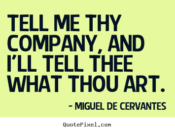 Miguel De Cervantes pictures sayings - Tell me thy company, and i'll tell thee what thou art. - Friendship quotes