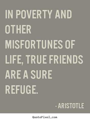 Customize picture quotes about friendship - In poverty and other misfortunes of life, true friends are a sure refuge.