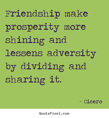 Cicero picture quotes - Friendship make prosperity more shining and lessens adversity by.. - Friendship quotes
