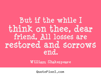 Quotes about friendship - But if the while i think on thee, dear friend,..