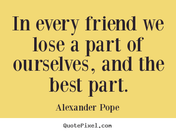 Alexander Pope poster quotes - In every friend we lose a part of ourselves, and the best part. - Friendship quotes