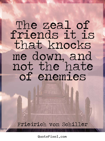 Friendship quotes - The zeal of friends it is that knocks me down, and not..