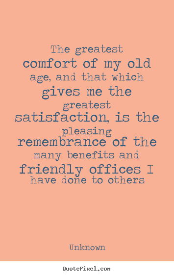 Unknown image quote - The greatest comfort of my old age, and that which gives me the.. - Friendship quotes