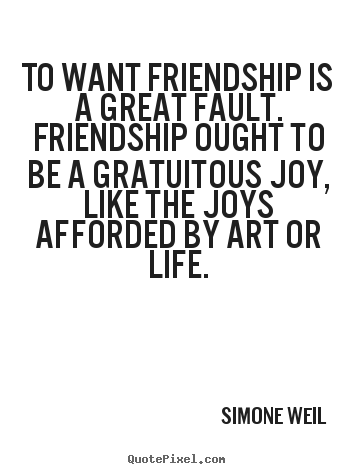 Simone Weil picture quote - To want friendship is a great fault. friendship ought.. - Friendship quotes