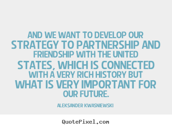 Aleksander Kwasniewski pictures sayings - And we want to develop our strategy to partnership and friendship.. - Friendship quotes