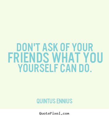 Don't ask of your friends what you yourself.. Quintus Ennius  friendship quotes