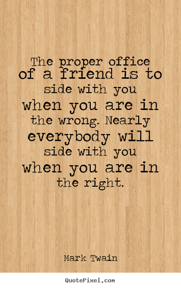 Quotes about friendship - The proper office of a friend is to side with you when you..