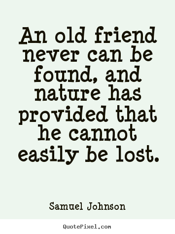 Samuel Johnson picture quotes - An old friend never can be found, and nature has provided that he.. - Friendship quote