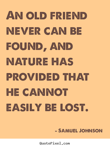 Quote about friendship - An old friend never can be found, and nature has provided that he cannot..
