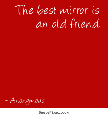 Make custom image quotes about friendship - The best mirror is an old friend.