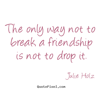 Julie Holz picture quotes - The only way not to break a friendship is not to drop it. - Friendship quotes