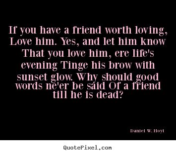 Quotes about friendship - If you have a friend worth loving, love him. yes, and let him know..