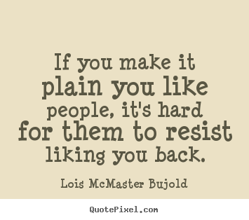 Lois McMaster Bujold picture quotes - If you make it plain you like people, it's hard for them to resist liking.. - Friendship quotes