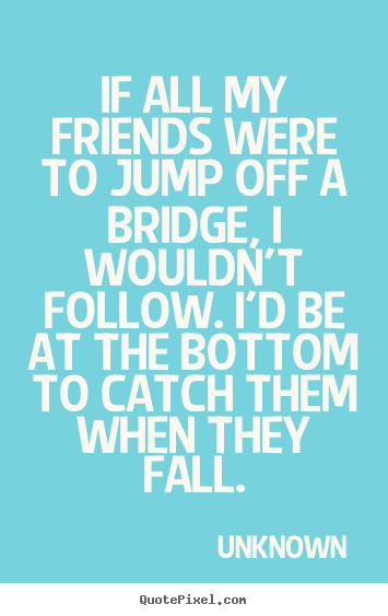 Unknown picture quote - If all my friends were to jump off a bridge, i wouldn't.. - Friendship sayings
