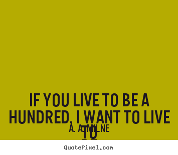 Quotes about friendship - If you live to be a hundred, i want to live to..