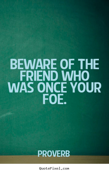 Beware of the friend who was once your foe. Proverb best friendship quote