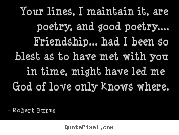 Friendship quotes - Your lines, i maintain it, are poetry, and good poetry.... friendship.....