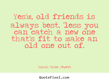 Create your own picture quotes about friendship - Yes'm, old friends is always best, 'less you..