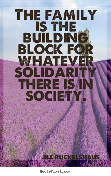 The family is the building block for whatever solidarity.. Jill Ruckelshaus best friendship quote