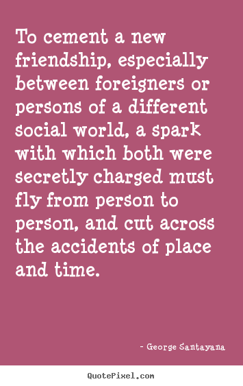 George Santayana picture quotes - To cement a new friendship, especially between foreigners or persons.. - Friendship quotes