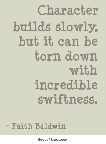 Faith Baldwin picture sayings - Character builds slowly, but it can be torn down with incredible.. - Friendship quotes