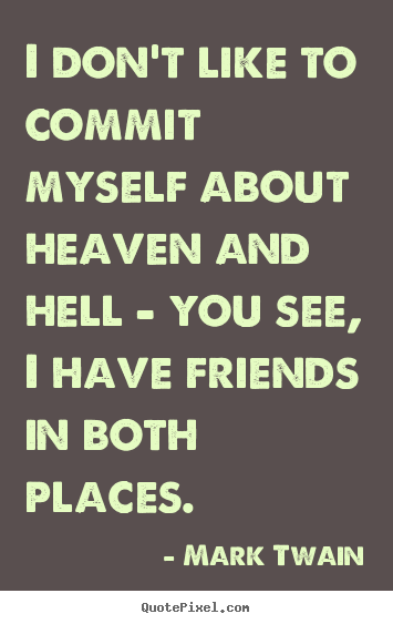 I don't like to commit myself about heaven and hell - you.. Mark Twain  friendship quotes